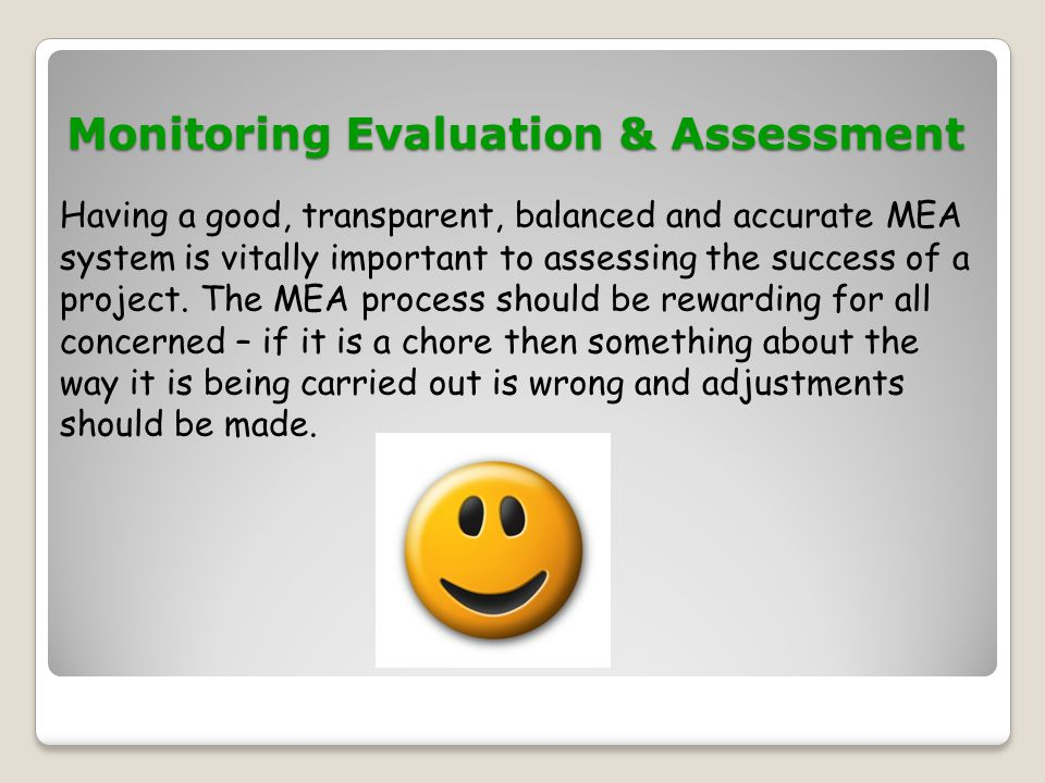 Monitoring Evaluation & Assessment Monitoring Evaluation & Assessment Having a good, transparent, balanced and accurate MEA system is vitally importan