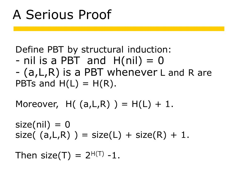 A Serious Proof Define PBT by structural induction: - nil is a PBT and H(nil) = 0 - (a,L,R) is a PBT whenever L and R are PBTs and H(L) = H(R).