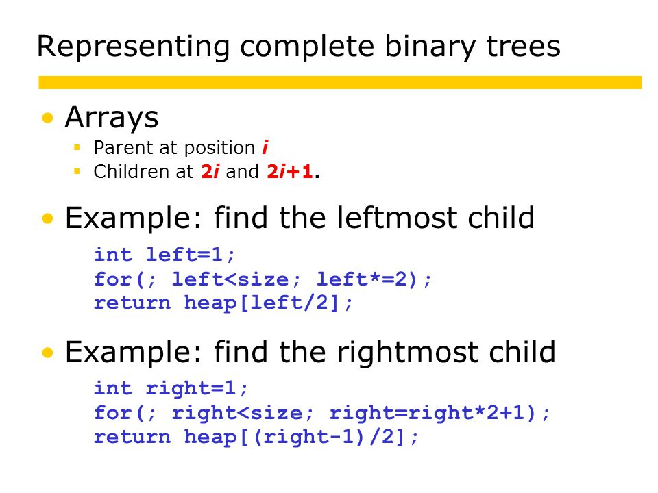 Representing complete binary trees Arrays  Parent at position i  Children at 2i and 2i+1.