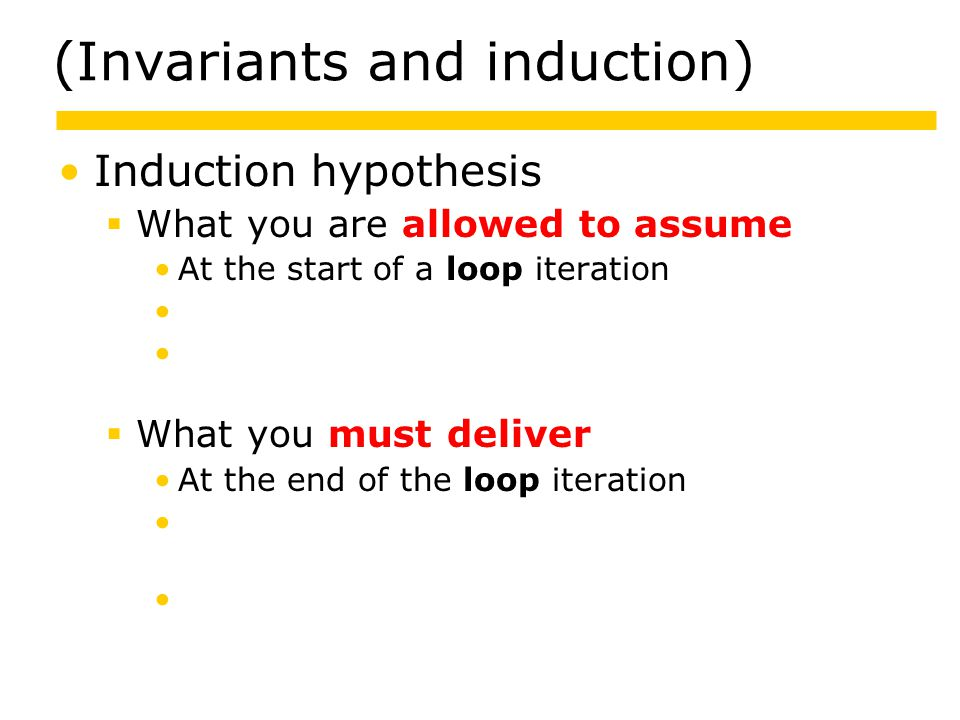 (Invariants and induction) Induction hypothesis  What you are allowed to assume At the start of a loop iteration About the result values of a recursive call About the object state when a method is called  What you must deliver At the end of the loop iteration Of the result values when the recursive call returns About the object state when the method returns