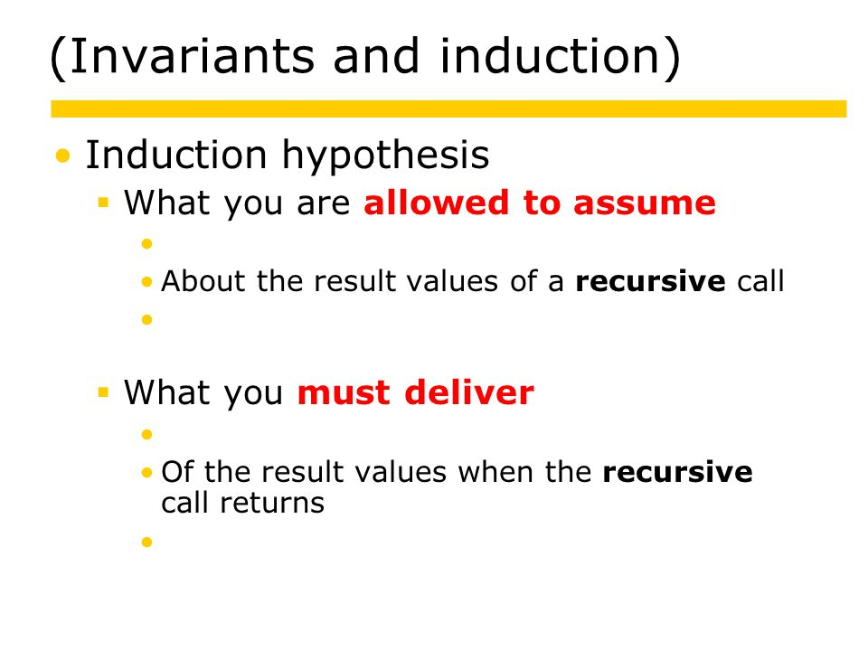 (Invariants and induction) Induction hypothesis  What you are allowed to assume About the result values of a recursive call About the object state when a method is called  What you must deliver Of the result values when the recursive call returns About the object state when the method returns