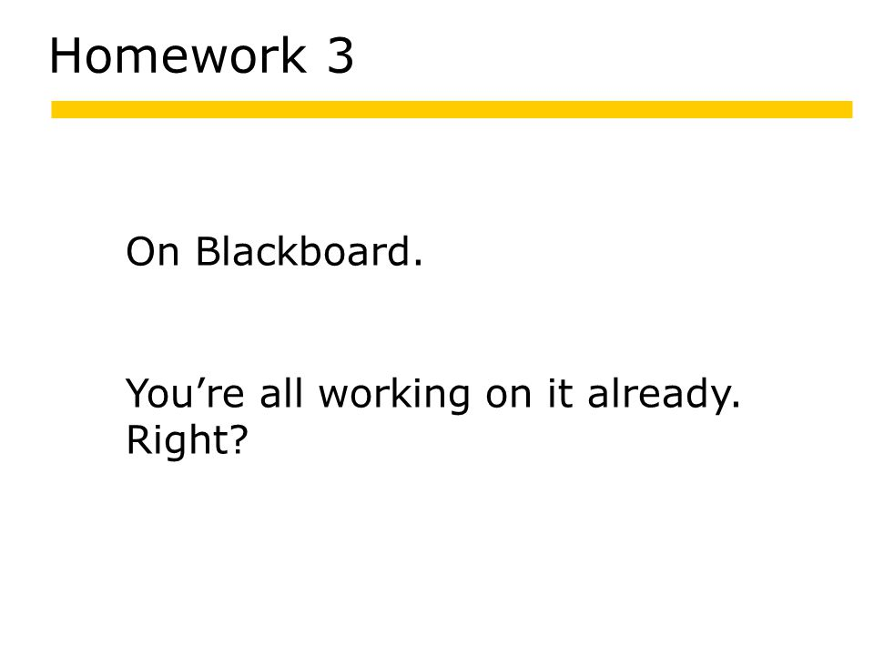 Homework 3 On Blackboard. You're all working on it already. Right?
