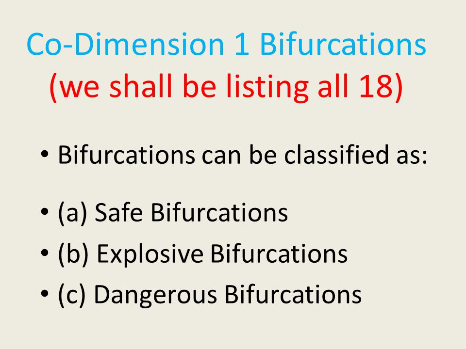 Co-Dimension 1 Bifurcations (we shall be listing all 18) Bifurcations can be classified as: (a) Safe Bifurcations (b) Explosive Bifurcations (c) Dangerous Bifurcations