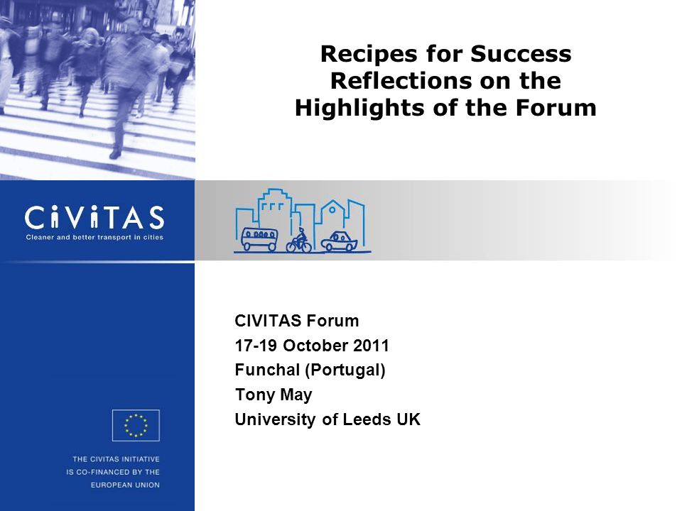 CIVITAS Forum 17-19 October 2011 Funchal (Portugal) Tony May University of Leeds UK Recipes for Success Reflections on the Highlights of the Forum