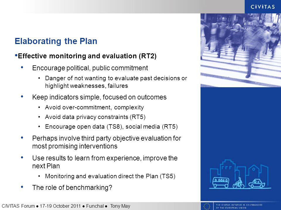 Elaborating the Plan Effective monitoring and evaluation (RT2) Encourage political, public commitment Danger of not wanting to evaluate past decisions