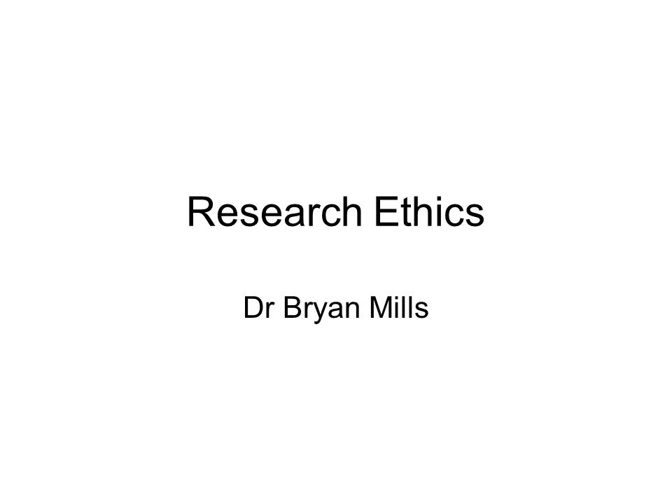 Research Ethics Dr Bryan Mills