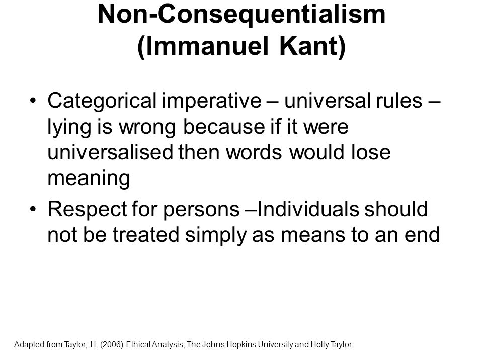 Non-Consequentialism (Immanuel Kant) Categorical imperative – universal rules – lying is wrong because if it were universalised then words would lose meaning Respect for persons –Individuals should not be treated simply as means to an end Adapted from Taylor, H.