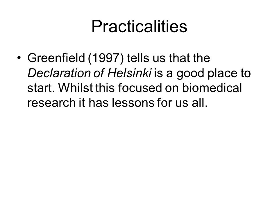 Practicalities Greenfield (1997) tells us that the Declaration of Helsinki is a good place to start.