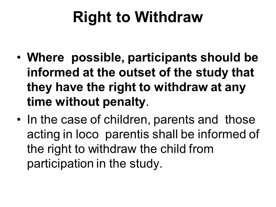 Right to Withdraw Where possible, participants should be informed at the outset of the study that they have the right to withdraw at any time without penalty.