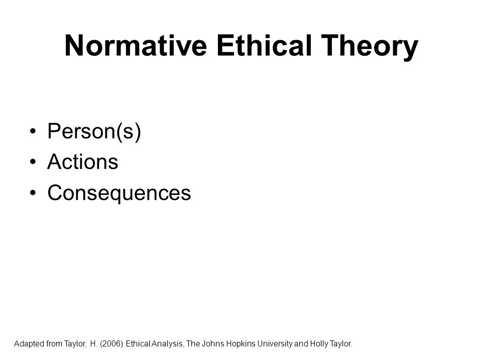 Normative Ethical Theory Virtue theory Consequentialist theory Non-consequentialist theory Adapted from Taylor, H.