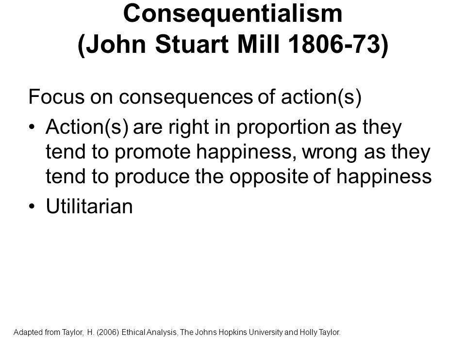 Consequentialism (John Stuart Mill) Maximizing principle Impersonal perspective Adapted from Taylor, H.