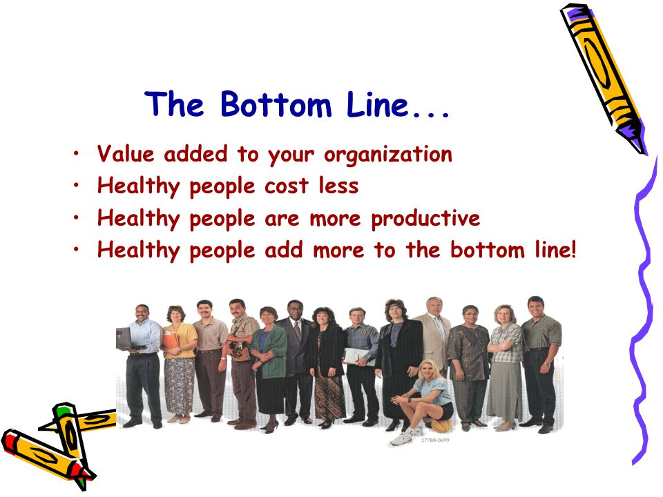 The Bottom Line... Value added to your organization Healthy people cost less Healthy people are more productive Healthy people add more to the bottom