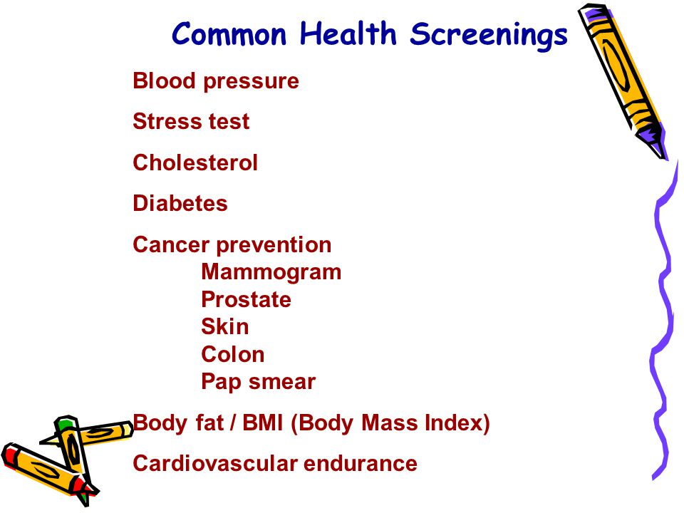 Common Health Screenings Blood pressure Stress test Cholesterol Diabetes Cancer prevention Mammogram Prostate Skin Colon Pap smear Body fat / BMI (Bod