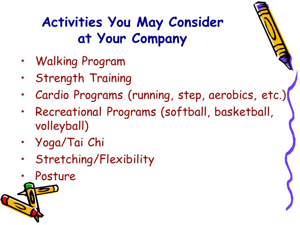 Activities You May Consider at Your Company Walking Program Strength Training Cardio Programs (running, step, aerobics, etc.) Recreational Programs (softball, basketball, volleyball) Yoga/Tai Chi Stretching/Flexibility Posture