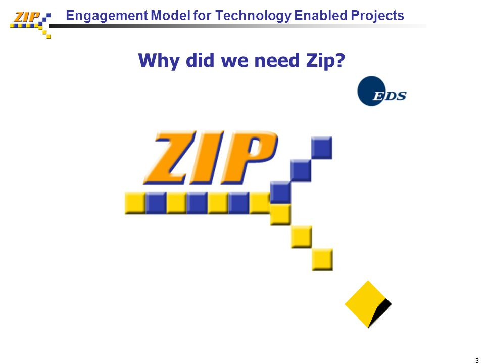 3 Engagement Model for Technology Enabled Projects Why did we need Zip