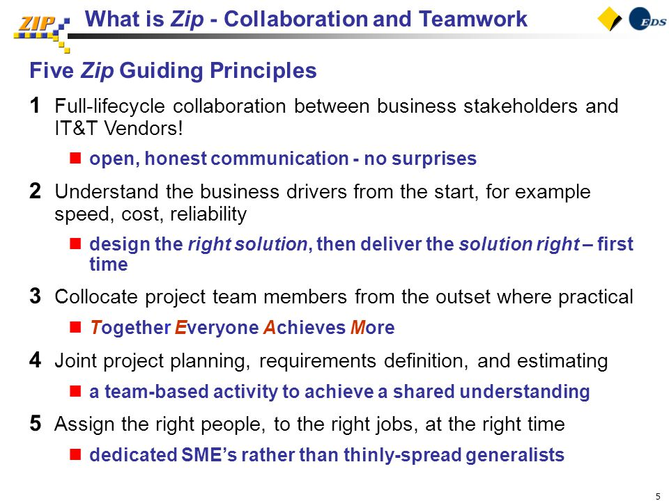 5 What is Zip - Collaboration and Teamwork Five Zip Guiding Principles 1 Full-lifecycle collaboration between business stakeholders and IT&T Vendors.