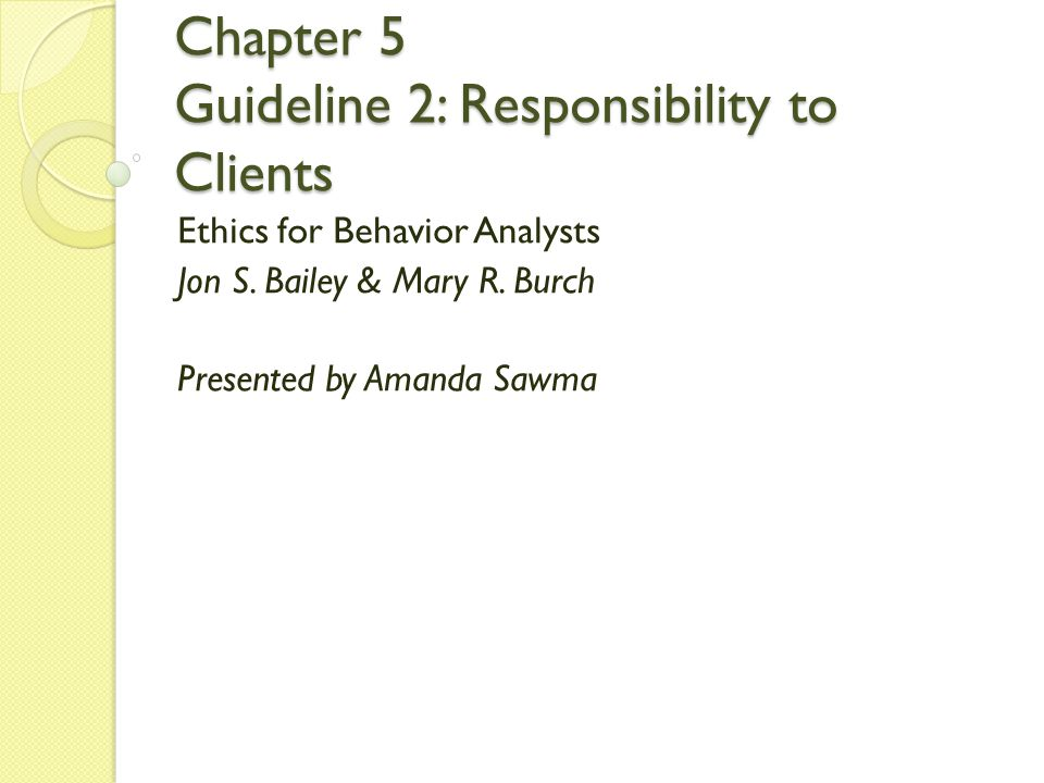 Chapter 5 Guideline 2: Responsibility to Clients Ethics for Behavior Analysts Jon S. Bailey & Mary R. Burch Presented by Amanda Sawma
