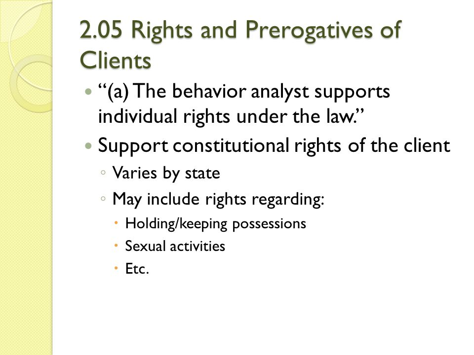 """2.05 Rights and Prerogatives of Clients """"(a) The behavior analyst supports individual rights under the law."""" Support constitutional rights of the clie"""