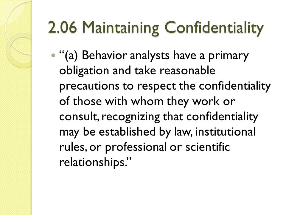"""2.06 Maintaining Confidentiality """"(a) Behavior analysts have a primary obligation and take reasonable precautions to respect the confidentiality of th"""