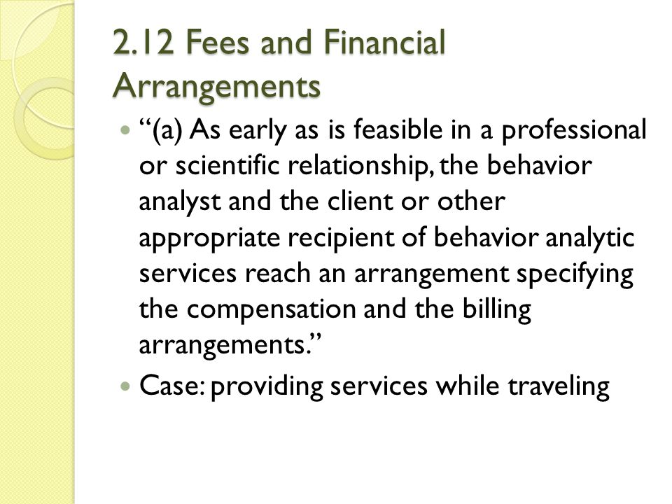 """2.12 Fees and Financial Arrangements """"(a) As early as is feasible in a professional or scientific relationship, the behavior analyst and the client or"""