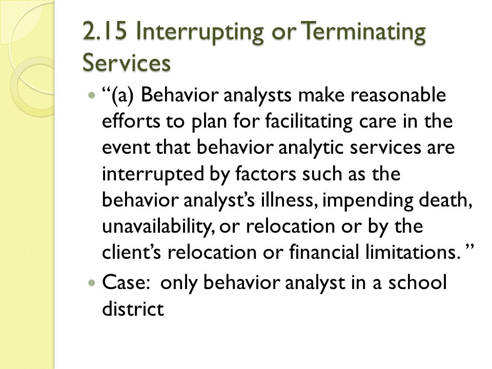 """2.15 Interrupting or Terminating Services """"(a) Behavior analysts make reasonable efforts to plan for facilitating care in the event that behavior anal"""