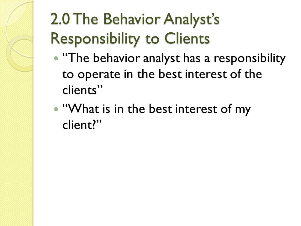 """2.0 The Behavior Analyst's Responsibility to Clients """"The behavior analyst has a responsibility to operate in the best interest of the clients"""" """"What"""