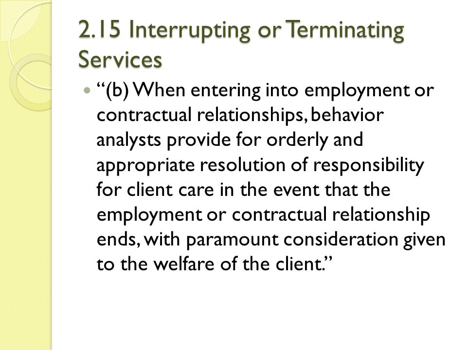 """2.15 Interrupting or Terminating Services """"(b) When entering into employment or contractual relationships, behavior analysts provide for orderly and a"""