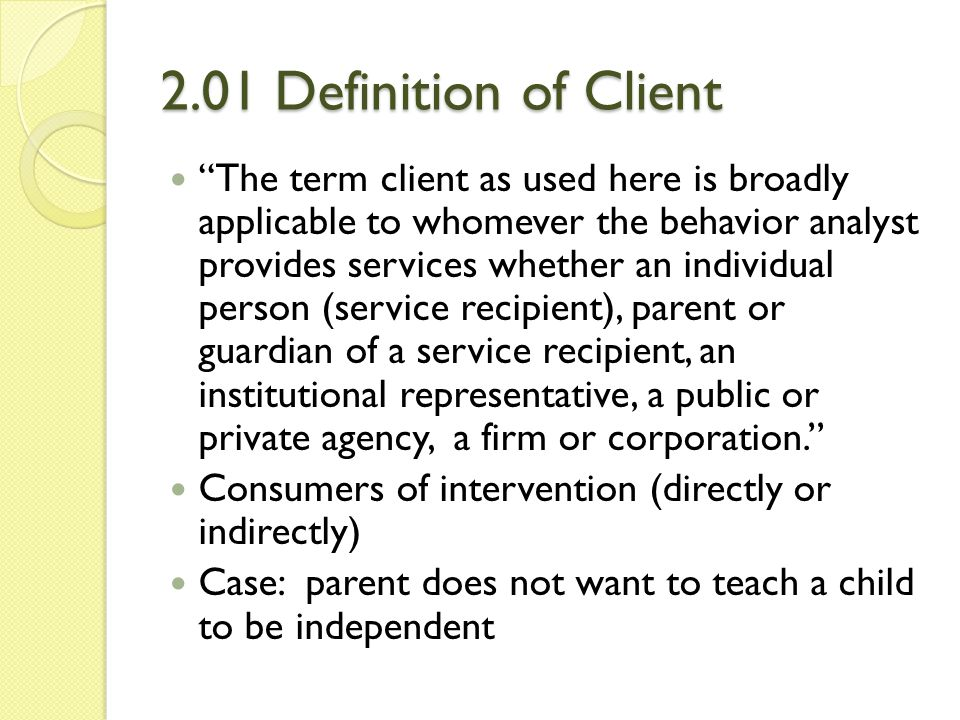 """2.01 Definition of Client """"The term client as used here is broadly applicable to whomever the behavior analyst provides services whether an individual"""