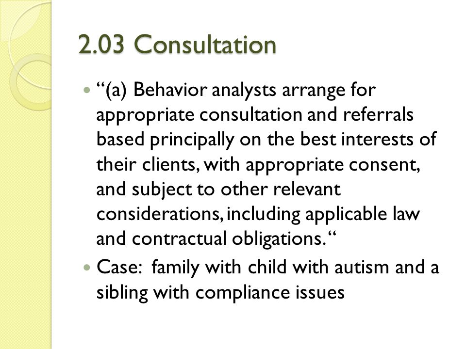 2.06 Maintaining Confidentiality (d) Behavior analysts discuss confidential information obtained in clinical or consulting relationships, or evaluative data concerning patients, individual or organizational clients, students, research participants, supervisees, and employees, only for appropriate scientific or professional purposes and only with persons concerned with such matters. Case: discussion among colleagues