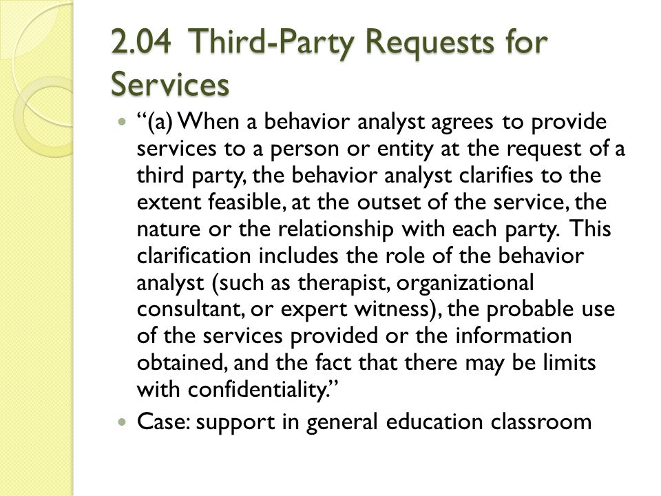 2.04 Third-Party Requests for Services (b) If there is a foreseeable risk of the behavior analyst being called upon to perform conflicting roles because of the involvement of a third party, the behavior analyst clarifies the nature and direction of his or her responsibilities, keeps all parties appropriately informed as matters develop, and resolves the situation in accordance with these Guidelines.