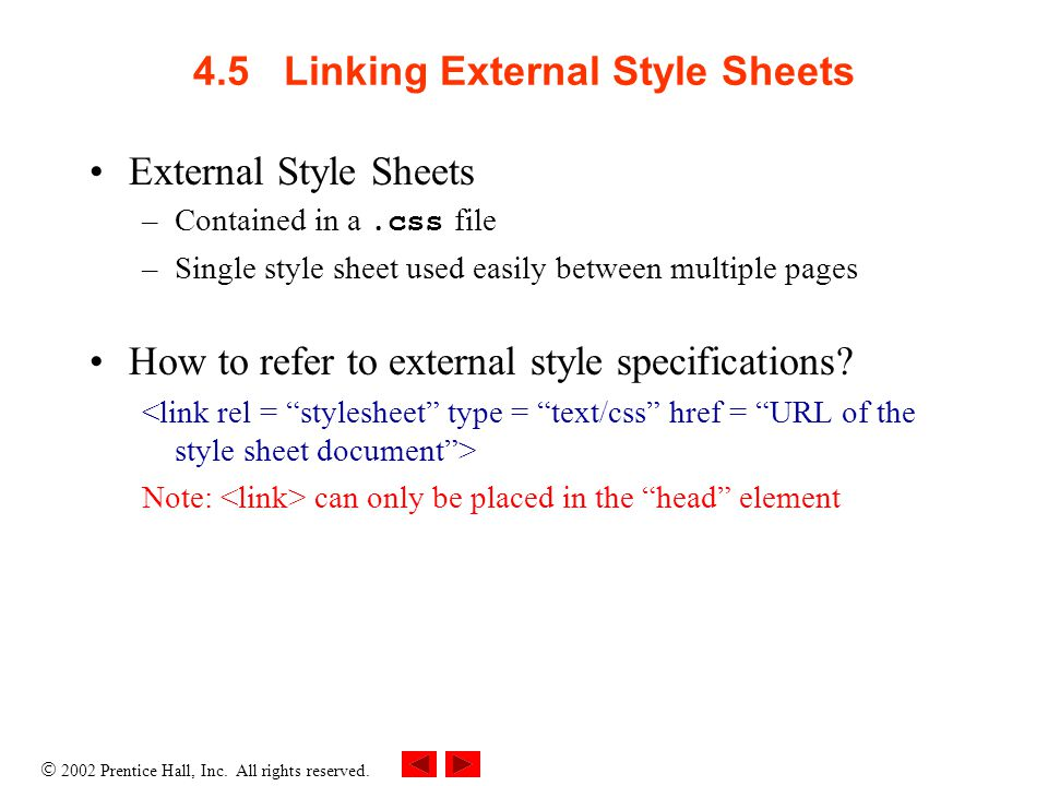  2002 Prentice Hall, Inc. All rights reserved. 4.5 Linking External Style Sheets External Style Sheets –Contained in a.css file –Single style sheet u