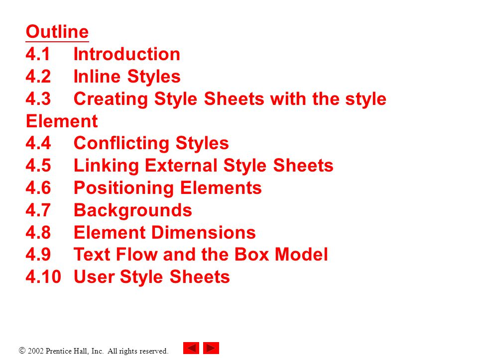  2002 Prentice Hall, Inc. All rights reserved. Outline 4.1Introduction 4.2Inline Styles 4.3Creating Style Sheets with the style Element 4.4Conflictin