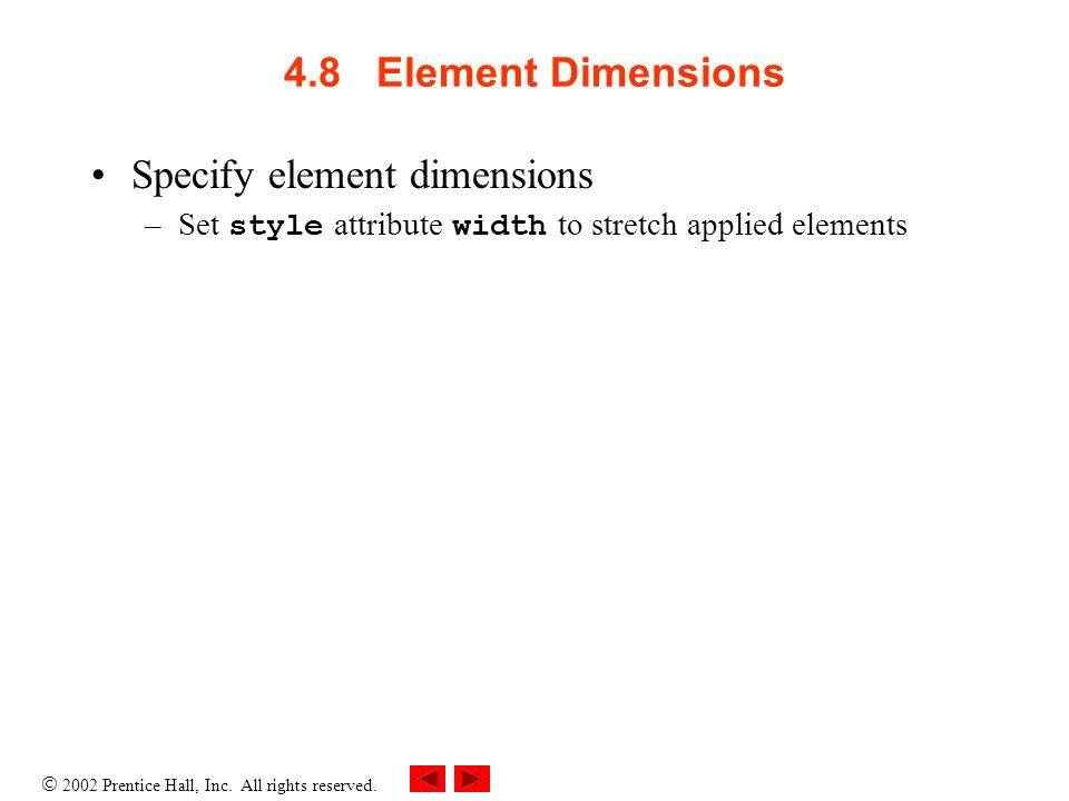  2002 Prentice Hall, Inc. All rights reserved. 4.8 Element Dimensions Specify element dimensions –Set style attribute width to stretch applied elemen