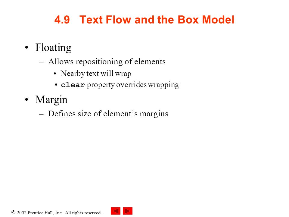  2002 Prentice Hall, Inc. All rights reserved. 4.9 Text Flow and the Box Model Floating –Allows repositioning of elements Nearby text will wrap clear