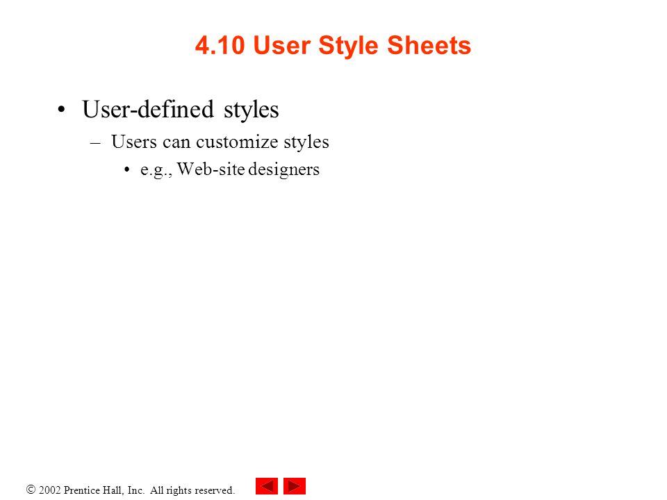  2002 Prentice Hall, Inc. All rights reserved. 4.10 User Style Sheets User-defined styles –Users can customize styles e.g., Web-site designers