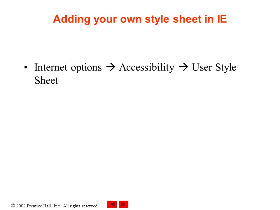  2002 Prentice Hall, Inc. All rights reserved. Adding your own style sheet in IE Internet options  Accessibility  User Style Sheet