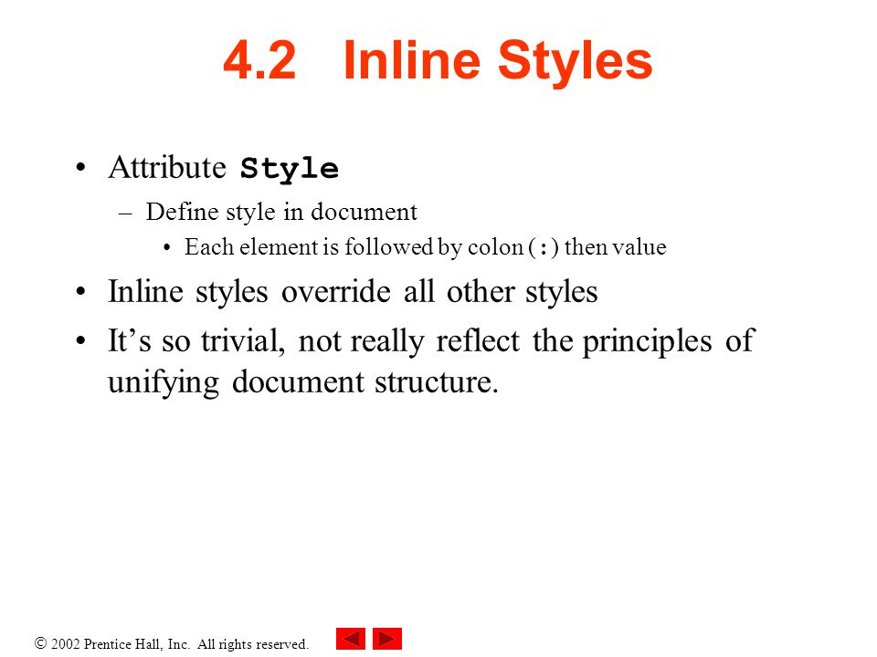  2002 Prentice Hall, Inc. All rights reserved. 4.2 Inline Styles Attribute Style –Define style in document Each element is followed by colon ( : ) th