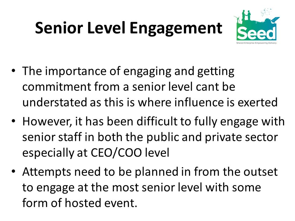 Senior Level Engagement The importance of engaging and getting commitment from a senior level cant be understated as this is where influence is exerted However, it has been difficult to fully engage with senior staff in both the public and private sector especially at CEO/COO level Attempts need to be planned in from the outset to engage at the most senior level with some form of hosted event.