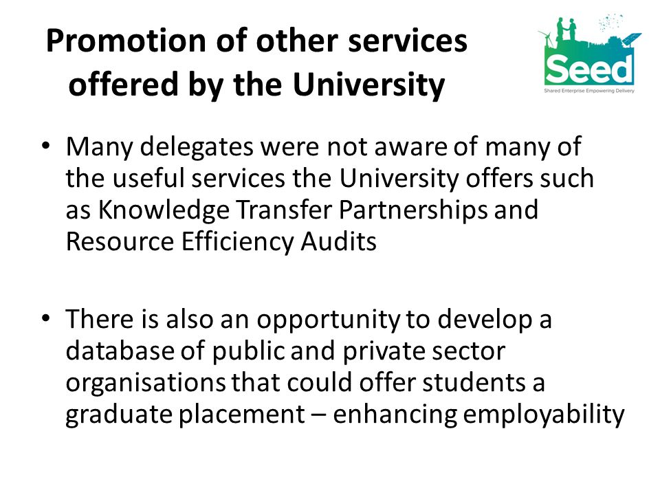 Promotion of other services offered by the University Many delegates were not aware of many of the useful services the University offers such as Knowledge Transfer Partnerships and Resource Efficiency Audits There is also an opportunity to develop a database of public and private sector organisations that could offer students a graduate placement – enhancing employability