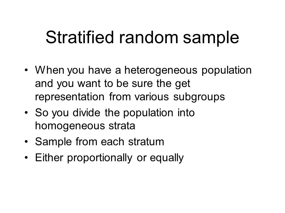 Stratified random sample When you have a heterogeneous population and you want to be sure the get representation from various subgroups So you divide the population into homogeneous strata Sample from each stratum Either proportionally or equally