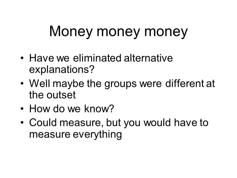 Money money money Have we eliminated alternative explanations.