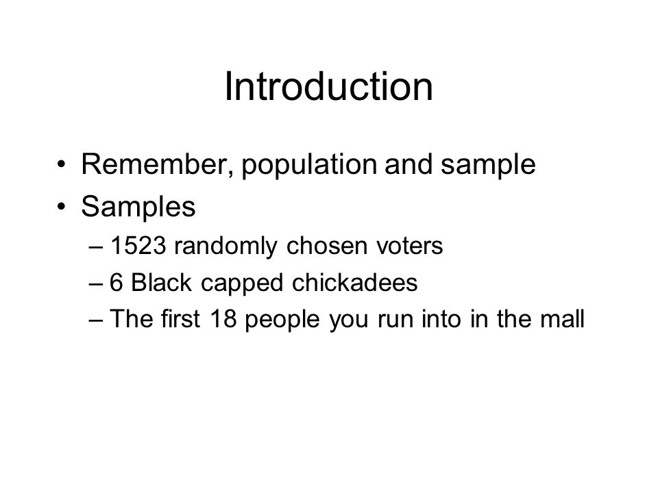 Introduction Remember, population and sample Samples –1523 randomly chosen voters –6 Black capped chickadees –The first 18 people you run into in the mall