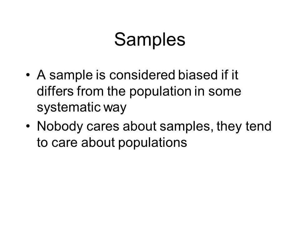 Samples A sample is considered biased if it differs from the population in some systematic way Nobody cares about samples, they tend to care about populations