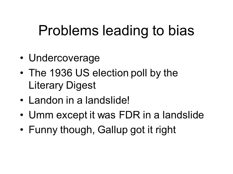Problems leading to bias Undercoverage The 1936 US election poll by the Literary Digest Landon in a landslide.