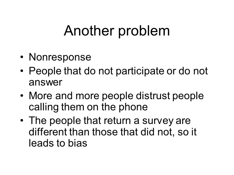 Another problem Nonresponse People that do not participate or do not answer More and more people distrust people calling them on the phone The people that return a survey are different than those that did not, so it leads to bias