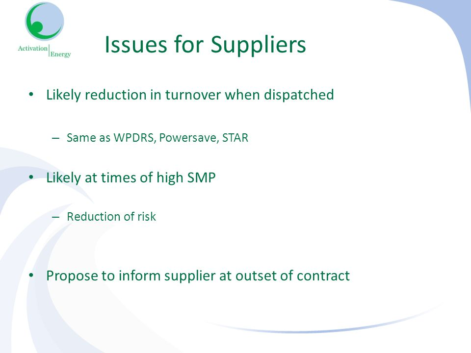 Issues for Suppliers Likely reduction in turnover when dispatched – Same as WPDRS, Powersave, STAR Likely at times of high SMP – Reduction of risk Propose to inform supplier at outset of contract