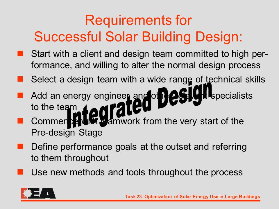 Task 23: Optimization of Solar Energy Use in Large Buildings Requirements for Successful Solar Building Design: nSelect a design team with a wide range of technical skills nAdd an energy engineer and other relevant specialists to the team nCommence with teamwork from the very start of the Pre-design Stage nUse new methods and tools throughout the process nDefine performance goals at the outset and referring to them throughout nStart with a client and design team committed to high per- formance, and willing to alter the normal design process
