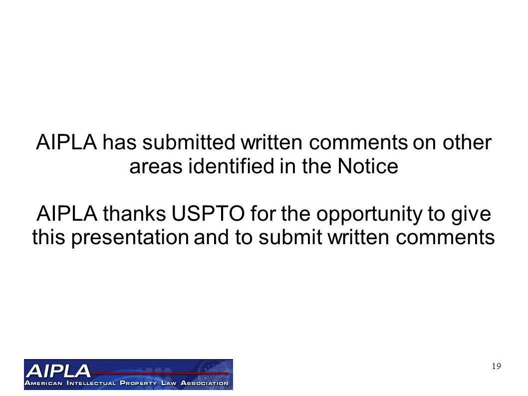 19 AIPLA has submitted written comments on other areas identified in the Notice AIPLA thanks USPTO for the opportunity to give this presentation and to submit written comments