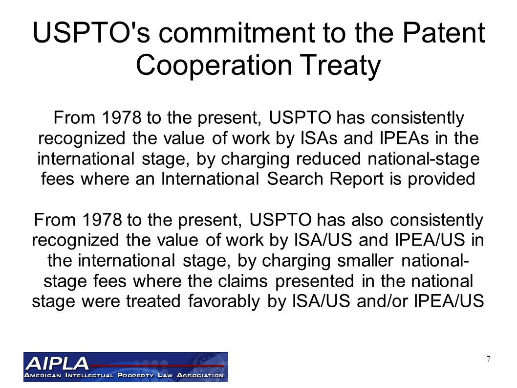 7 USPTO s commitment to the Patent Cooperation Treaty From 1978 to the present, USPTO has consistently recognized the value of work by ISAs and IPEAs in the international stage, by charging reduced national-stage fees where an International Search Report is provided From 1978 to the present, USPTO has also consistently recognized the value of work by ISA/US and IPEA/US in the international stage, by charging smaller national- stage fees where the claims presented in the national stage were treated favorably by ISA/US and/or IPEA/US