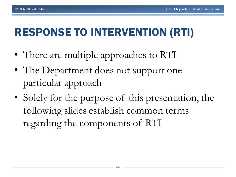 ESEA Flexibility U.S. Department of Education 10 RESPONSE TO INTERVENTION (RTI) There are multiple approaches to RTI The Department does not support o